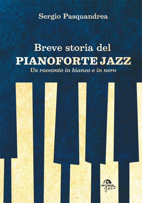 Sergio Pasquandrea</br>Breve storia del pianoforte jazz</br>Arcana Edizioni, 2015