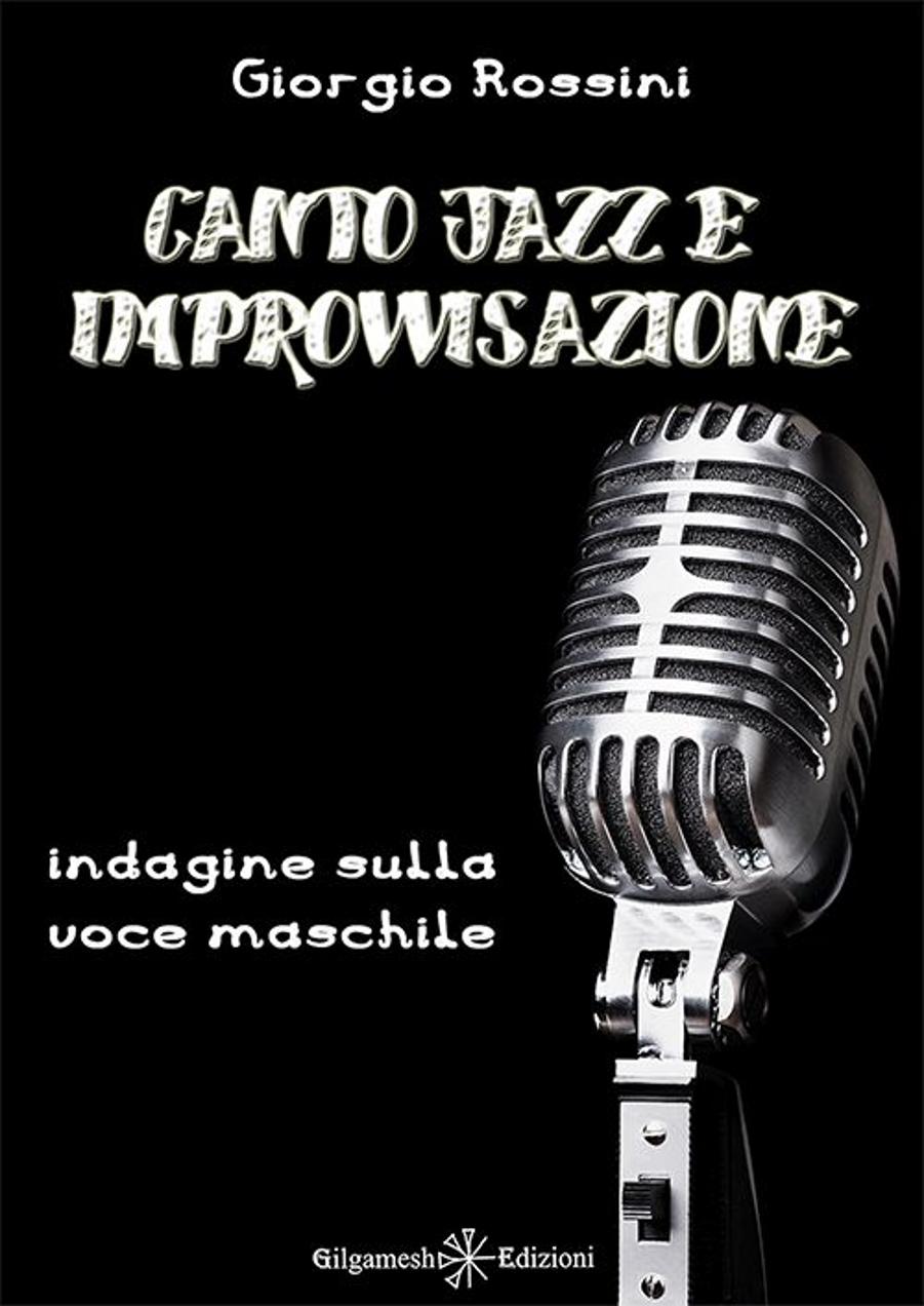 Giorgio Rossini </br>Canto jazz e improvvisazione </br>Gilgamesh Edizioni, 2017