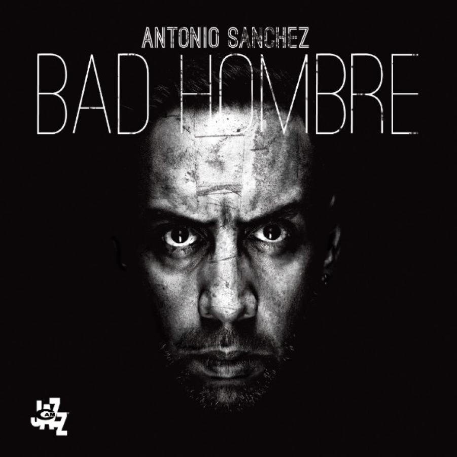 Antonio Sanchez<br /> Bad Hombre<br /> CAM Jazz, 2017