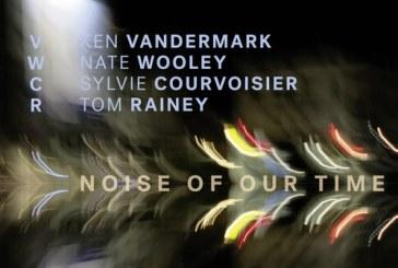 Ken Vandermark, Nate Wooley, Sylvie Courvoisier and Tom Rainey<br/>Noise of our time<br/>Intakt, 2018