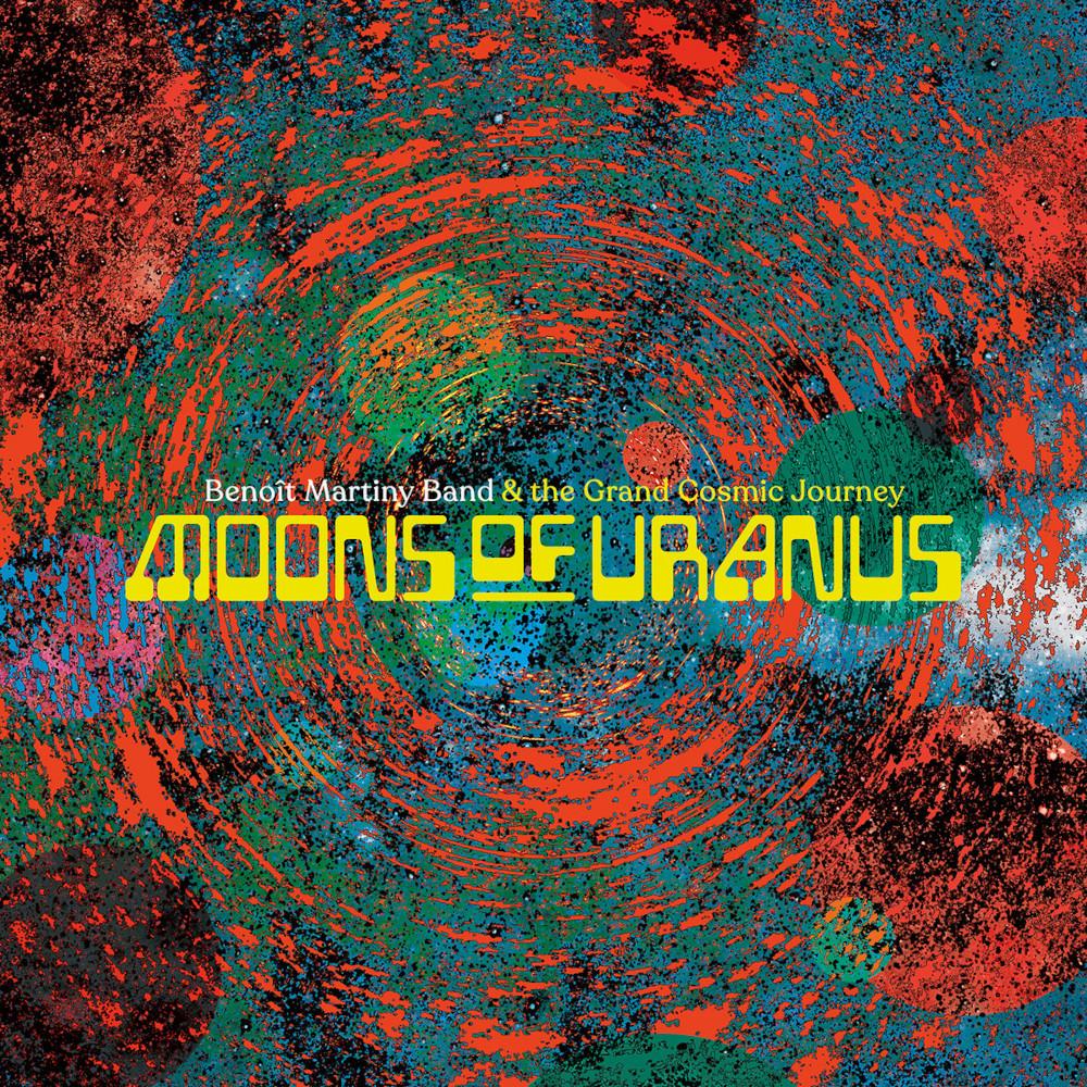 Benoît Martiny Band & The Grand Cosmic Journey<br/> Moons of Uranus<br/> Badass Yogi Productions, 2020