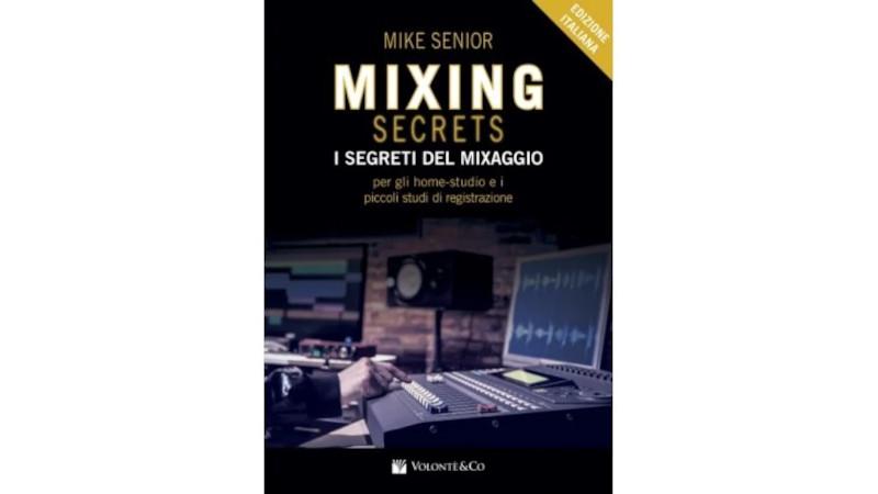 Mike Senior<br/>Mixing Secrets – I segreti del mixaggio per gli home – studio e i piccoli studi di registrazione<br/>Volontè & Co., 2020
